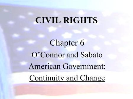 CIVIL RIGHTS Chapter 6 O'Connor and Sabato American Government: Continuity and Change.