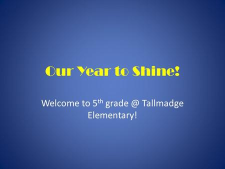 Our Year to Shine! Welcome to 5 th Tallmadge Elementary!
