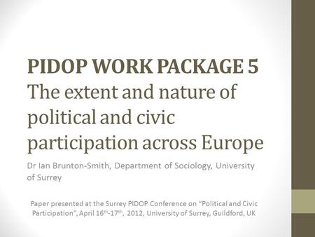 PIDOP WORK PACKAGE 5 The extent and nature of political and civic participation across Europe Dr Ian Brunton-Smith, Department of Sociology, University.