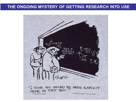 THE MYSTERY OF GETTING RESEARCH INTO USE… THE ONGOING MYSTERY OF GETTING RESEARCH INTO USE.