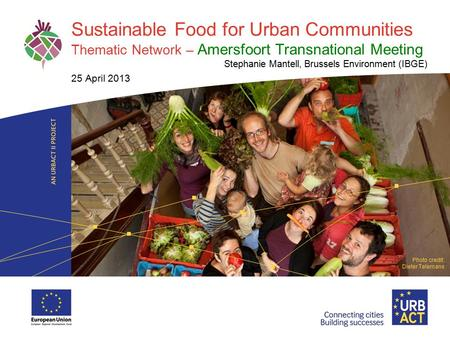 LOGO PROJECT Sustainable Food for <strong>Urban</strong> Communities Thematic Network – Amersfoort Transnational Meeting Stephanie Mantell, Brussels <strong>Environment</strong> (IBGE)