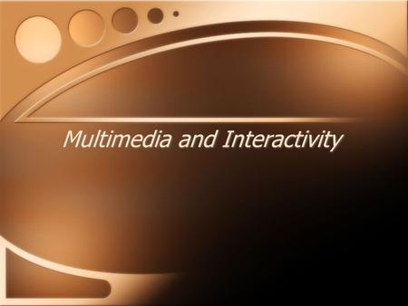 Multimedia and Interactivity. Interactivity Allows users to manipulate information and to contribute to the story Promotes user involvement and understanding.