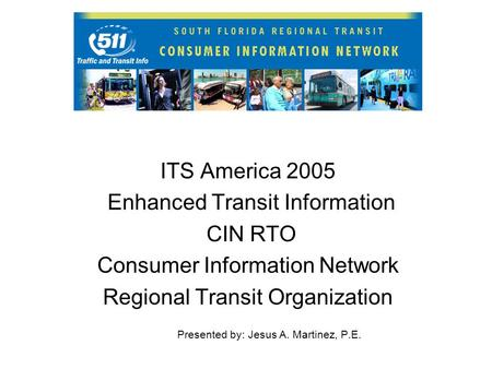 ITS America 2005 Enhanced Transit Information CIN RTO Consumer Information Network Regional Transit Organization Presented by: Jesus A. Martinez, P.E.