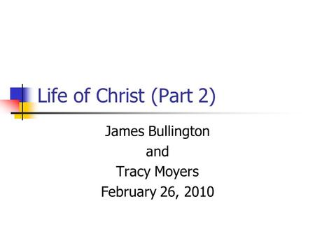 Life of Christ (Part 2) James Bullington and Tracy Moyers February 26, 2010.
