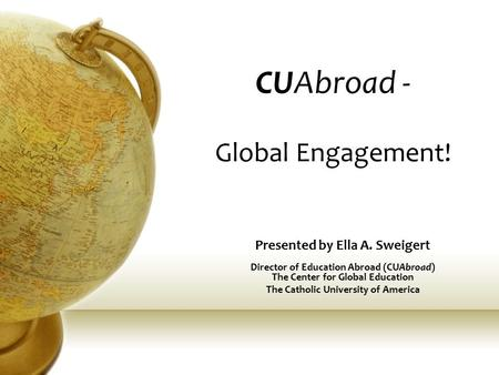 CUAbroad - Global Engagement! Presented by Ella A. Sweigert Director of Education Abroad (CUAbroad) The Center for Global Education The Catholic University.