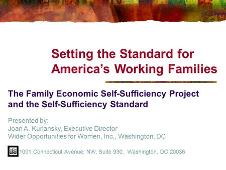 Setting the Standard for America's Working Families The Family Economic Self-Sufficiency Project and the Self-Sufficiency Standard Presented by: Joan A.
