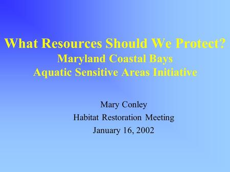 What Resources Should We Protect? Maryland Coastal Bays Aquatic Sensitive Areas Initiative Mary Conley Habitat Restoration Meeting January 16, 2002.
