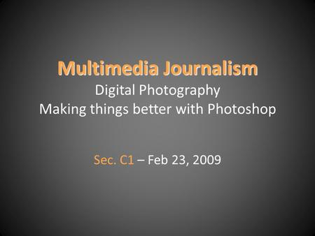 Multimedia Journalism Multimedia Journalism Digital Photography Making things better with Photoshop Sec. C1 – Feb 23, 2009.