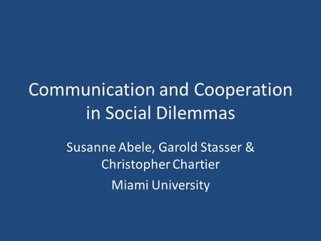 Communication and Cooperation in Social Dilemmas Susanne Abele, Garold Stasser & Christopher Chartier Miami University.