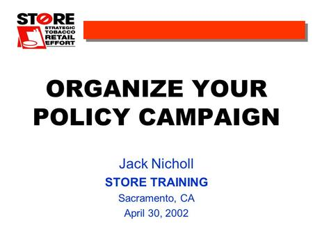 ORGANIZE YOUR POLICY CAMPAIGN Jack Nicholl STORE TRAINING Sacramento, CA April 30, 2002.
