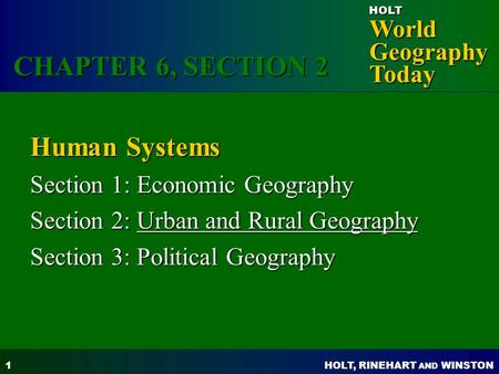 HOLT, RINEHART AND WINSTON World Geography Today HOLT 1 Human Systems Section 1: Economic Geography Section 2: Urban and Rural Geography Section 3: Political.