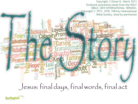Jesus: final days, final words, final act Copyright © Simon G. Harris 2011 Scripture quotations taken from the HOLY BIBLE, NEW INTERNATIONAL VERSION. Copyright.