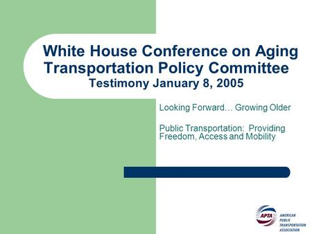 White House Conference on Aging Transportation Policy Committee Testimony January 8, 2005 Looking Forward… Growing Older Public Transportation: Providing.