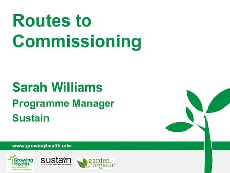 Www.growinghealth.info Routes to Commissioning Sarah Williams Programme Manager Sustain.