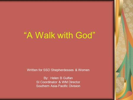 """A Walk with God"" Written for SSD Shepherdesses & Women By: Helen B Gulfan SI Coordinator & WM Director Southern Asia-Pacific Division."