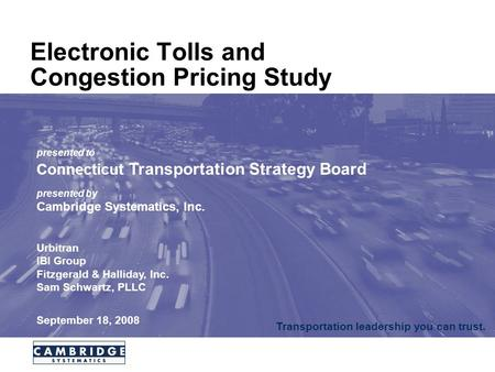 Transportation leadership you can trust. Electronic Tolls and Congestion Pricing Study presented to Connecticut Transportation Strategy Board presented.