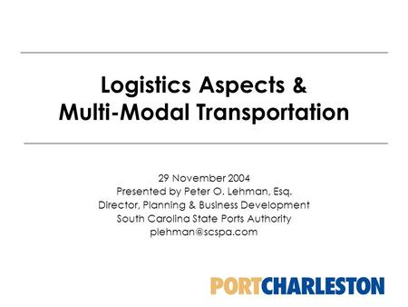 Logistics Aspects & Multi-Modal Transportation 29 November 2004 Presented by Peter O. Lehman, Esq. Director, Planning & Business Development South Carolina.