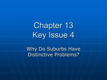 Chapter 13 Key Issue 4 Why Do Suburbs Have Distinctive Problems?