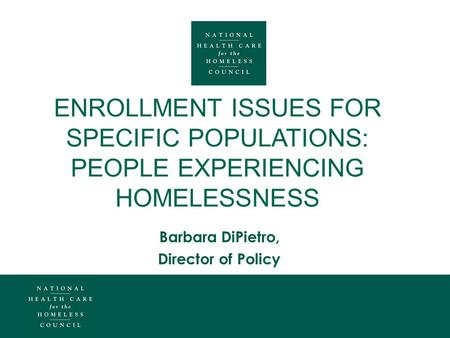 ENROLLMENT ISSUES FOR SPECIFIC POPULATIONS: PEOPLE EXPERIENCING HOMELESSNESS Barbara DiPietro, Director of Policy.