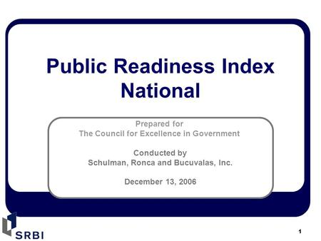 1 Prepared for The Council for Excellence in Government Conducted by Schulman, Ronca and Bucuvalas, Inc. December 13, 2006 Public Readiness Index National.