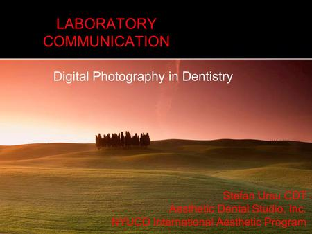 LABORATORY COMMUNICATION Digital Photography in Dentistry Stefan Ursu CDT Aesthetic Dental Studio, Inc. NYUCD International Aesthetic Program.