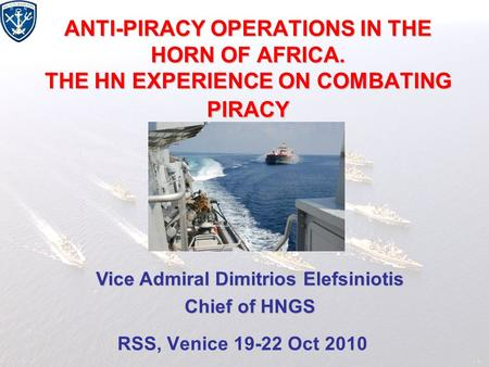 ANTI-PIRACY OPERATIONS IN THE HORN OF AFRICA. THE HN EXPERIENCE ON COMBATING PIRACY RSS, Venice 19-22 Oct 2010 Vice Admiral Dimitrios Elefsiniotis Chief.