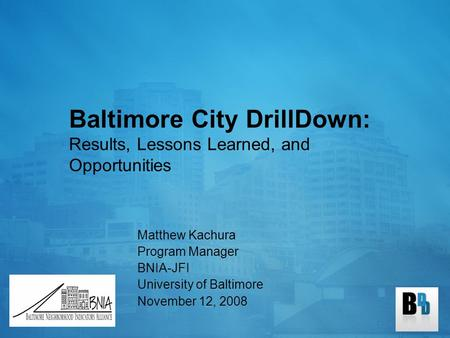 Baltimore City DrillDown: Results, Lessons Learned, and Opportunities Matthew Kachura Program Manager BNIA-JFI University of Baltimore November 12, 2008.