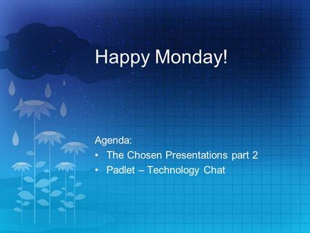Happy Monday! Agenda: The Chosen Presentations part 2 Padlet – Technology Chat.