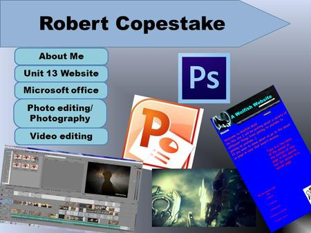 Robert Copestake About Me Unit 13 Website Microsoft office Photo editing/ Photography Video editing.