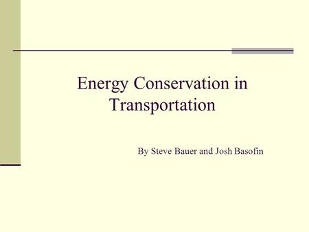 Energy Conservation in <strong>Transportation</strong> By Steve Bauer and Josh Basofin.