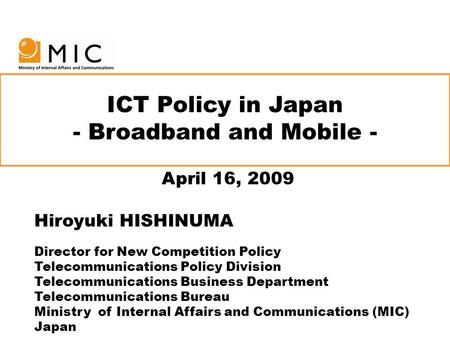 ICT Policy in Japan - Broadband and Mobile - April 16, 2009 Hiroyuki HISHINUMA Director for New Competition Policy Telecommunications Policy Division Telecommunications.