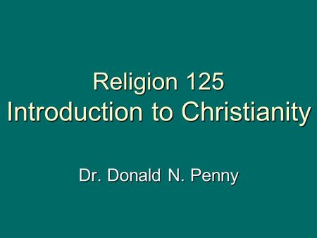 Religion 125 Introduction to Christianity Dr. Donald N. Penny.