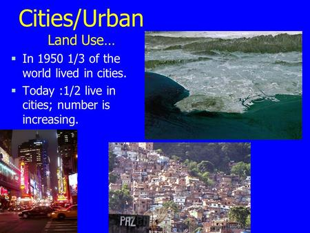 Cities/Urban Land Use… §In 1950 1/3 of the world lived in cities. §Today :1/2 live in cities; number is increasing.