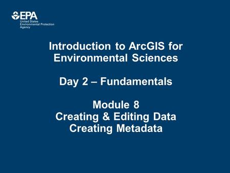 Introduction to ArcGIS for Environmental Sciences Day 2 – Fundamentals Module 8 Creating & Editing Data Creating Metadata.