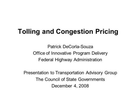 Tolling and Congestion Pricing Patrick DeCorla-Souza Office of Innovative Program Delivery Federal Highway Administration Presentation to Transportation.