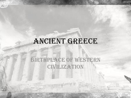 Ancient Greece Birthplace of Western Civilization.