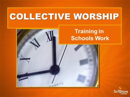 COLLECTIVE WORSHIP Training in Schools Work. Running Bible Clubs and Camps.