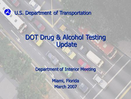 U.S. Department of Transportation DOT Drug & Alcohol Testing Update Update Department of Interior Meeting Miami, Florida March 2007.