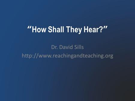 """How Shall They Hear?"" Dr. David Sills"