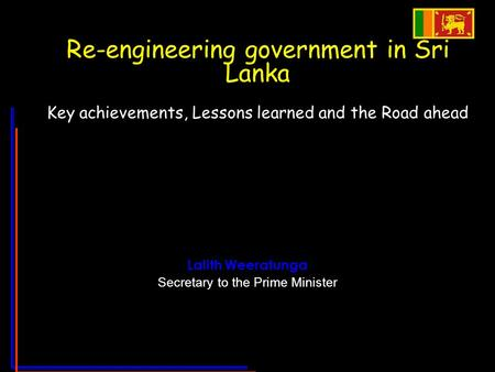 Re-engineering government in Sri Lanka Key achievements, Lessons learned and the Road ahead Lalith Weeratunga Secretary to the Prime Minister.