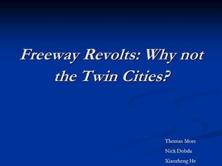 Freeway Revolts: Why not the Twin Cities? Thomas More Nick Dobda Xiaozheng He.