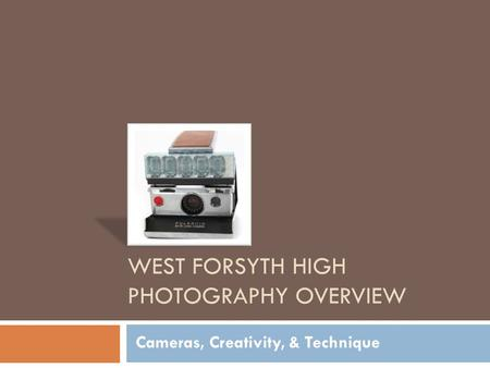 WEST FORSYTH HIGH PHOTOGRAPHY OVERVIEW Cameras, Creativity, & Technique.
