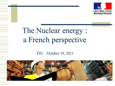 The Nuclear energy : a French perspective FIU – October 19, 2011.
