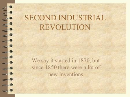 SECOND INDUSTRIAL REVOLUTION We say it started in 1870, but since 1850 there were a lot of new inventions.