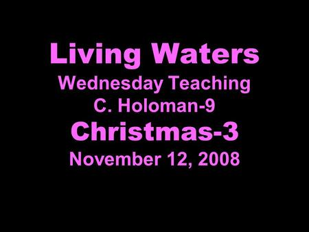 Living Waters Wednesday Teaching C. Holoman-9 Christmas-3 November 12, 2008.