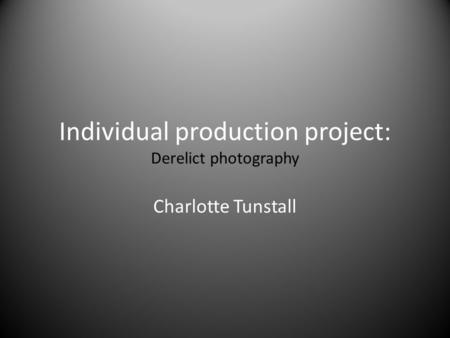 Individual production project: Derelict photography Charlotte Tunstall.