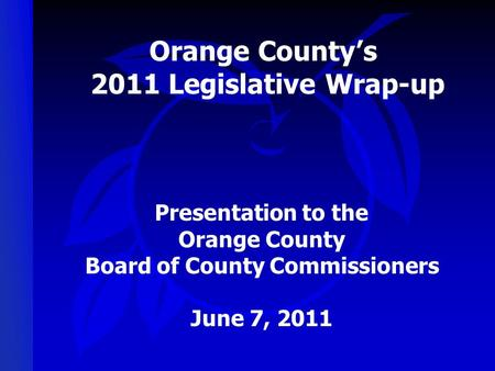 Orange County's 2011 Legislative Wrap-up Presentation to the Orange County Board of County Commissioners June 7, 2011.
