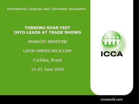 International Congress and Convention Association TURNING SOAR FEET INTO LEADS AT TRADE SHOWS ARNALDO NARDONE LATIN AMERICAN ICCRM Curitiba, Brazil 19-21.
