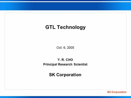 SK Corporation GTL Technology Oct. 6, 2005 Y. R. CHO Principal Research Scientist SK Corporation.