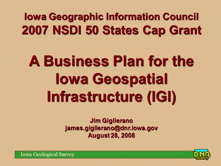 Iowa Geological Survey Iowa Geographic Information Council 2007 NSDI 50 States Cap Grant A Business Plan for the Iowa Geospatial Infrastructure (IGI) Jim.